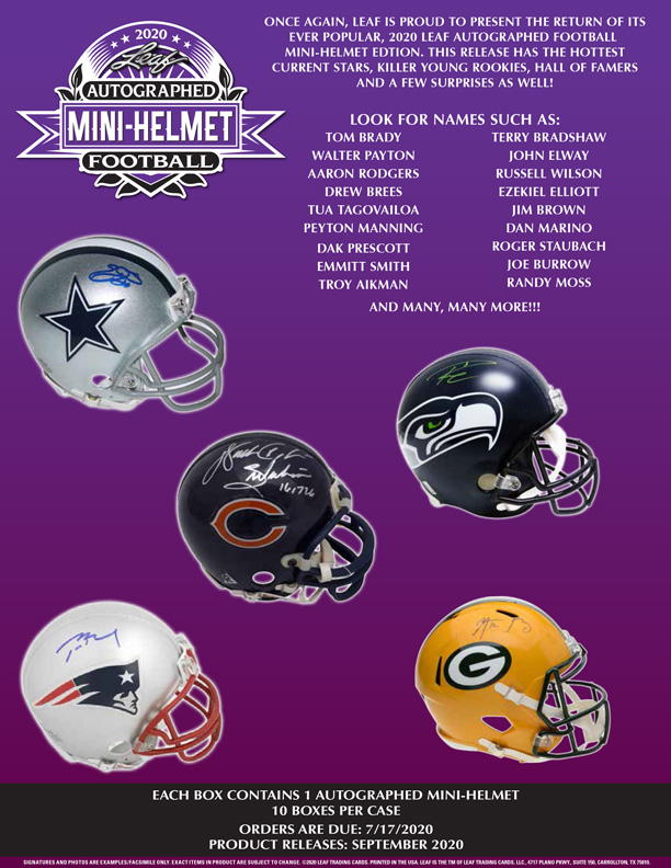 ONCE AGAIN, LEAF IS PROUD TO PRESENT THE RETURN OF ITS 2020 EVER POPULAR, 2020 LEAF AUTOGRAPHED FOOTBALL MINI-HELMET EDTION. THIS RELEASE HAS THE HOTTEST CURRENT STARS, KILLER YOUNG ROOKIES, HALL OF FAMERS AND A FEW SURPRISES AS WELL! AUTOGRAPHED MINI-HELMET LOOK FOR NAMES SUCH AS: том BRADY TERRY BRADSHAW FOOTBALL WALTER PAYTON JOHN ELWAY AARON RODGERS RUSSELL WILSON DREW BREES EZEKIEL ELLIOTT TUA TAGOVAILOA JIM BROWN PEYTON MANNING DAN MARINO ROGER STAUBACH JOE BURROW DAK PRESCOTT EMMITT SMITH TROY AIKMAN RANDY MOSS AND MANY, MANY MORE!!! I6174 EACH BOX CONTAINS 1 AUTOGRAPHED MINI-HELMET 10 BOXES PER CASE ORDERS ARE DUE: 7/17/2020 PRODUCT RELEASES: SEPTEMBER 2020 ICNATURES AND PHaToS ARE EXAMPLERTACEMILE ONLY EACTITEME IN PRODUCT ARE SUBECT TO CHANGE CLLA TRADING CARDS PEINTID IN THE USA LAS THE TM OF LA TRADING CARDE. UE. PLANO PwY. sum . CARROLTON TX ONCE AGAIN, LEAF IS PROUD TO PRESENT THE RETURN OF ITS 2020 EVER POPULAR, AUTOGRAPHED FOOTBALL MINI-HELMET EDTION. THIS RELEASE HAS HOTTEST CURRENT STARS, KILLER YOUNG ROOKIES, HALL FAMERS AND A FEW SURPRISES AS WELL! LOOK FOR NAMES SUCH AS: том BRADY TERRY BRADSHAW WALTER PAYTON JOHN ELWAY AARON RODGERS RUSSELL WILSON DREW BREES EZEKIEL ELLIOTT TUA TAGOVAILOA JIM BROWN PEYTON MANNING DAN MARINO ROGER STAUBACH JOE BURROW DAK PRESCOTT EMMITT SMITH TROY AIKMAN RANDY MOSS MANY, MANY MORE!!! I6174 EACH BOX CONTAINS 1 10 BOXES PER CASE ORDERS ARE DUE: 7/17/2020 PRODUCT RELEASES: SEPTEMBER ICNATURES PHaToS EXAMPLERTACEMILE ONLY EACTITEME IN SUBECT CHANGE CLLA TRADING CARDS PEINTID USA LAS TM LA CARDE. UE. PLANO PwY. sum . CARROLTON TX